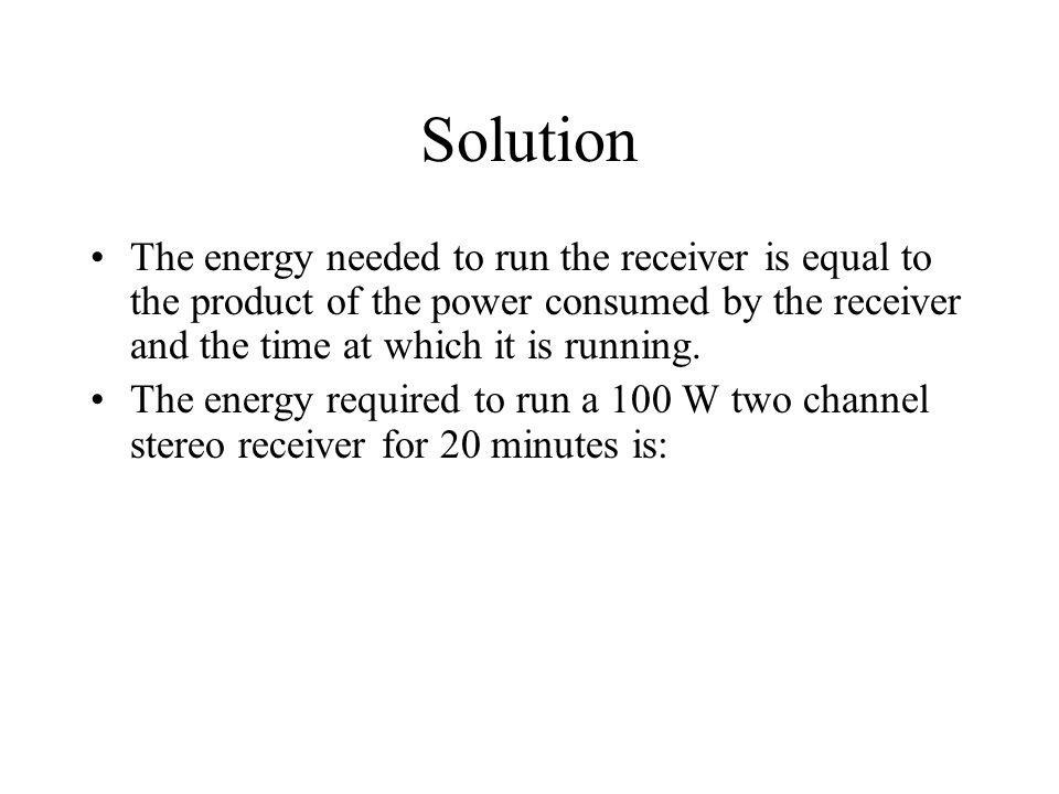 Solution The energy needed to run the receiver is equal to the product of the power consumed by the receiver and the time at which it is running.