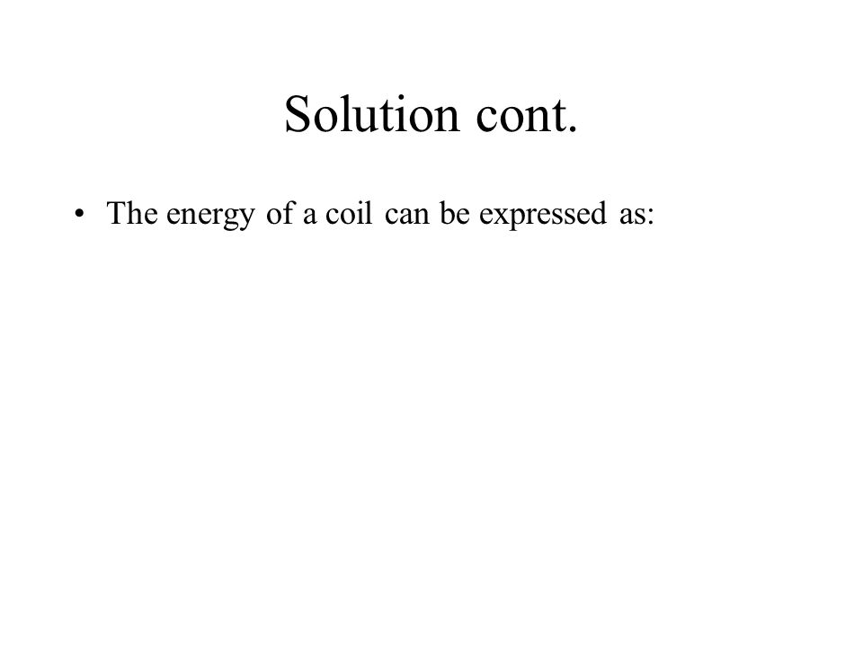 Solution cont. The energy of a coil can be expressed as: