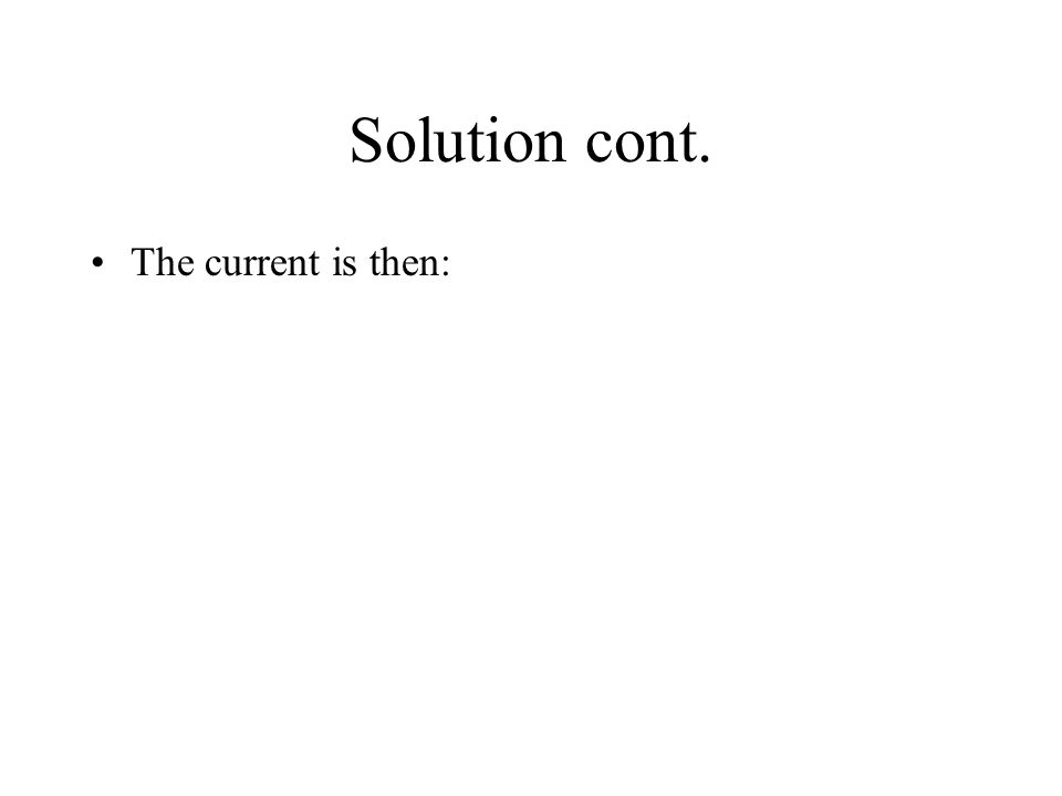 Solution cont. The current is then: