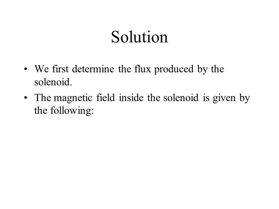 Solution We first determine the flux produced by the solenoid.