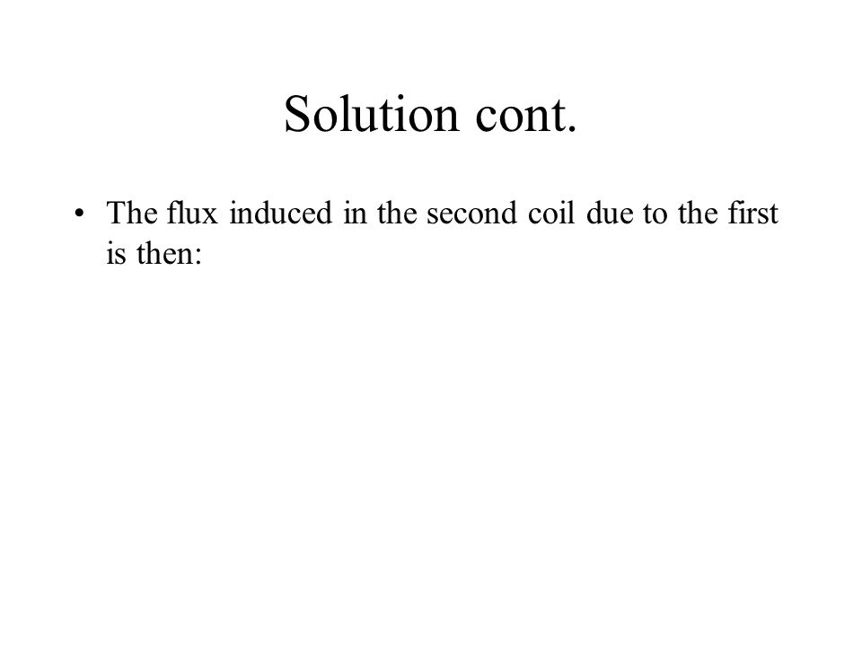 Solution cont. The flux induced in the second coil due to the first is then: