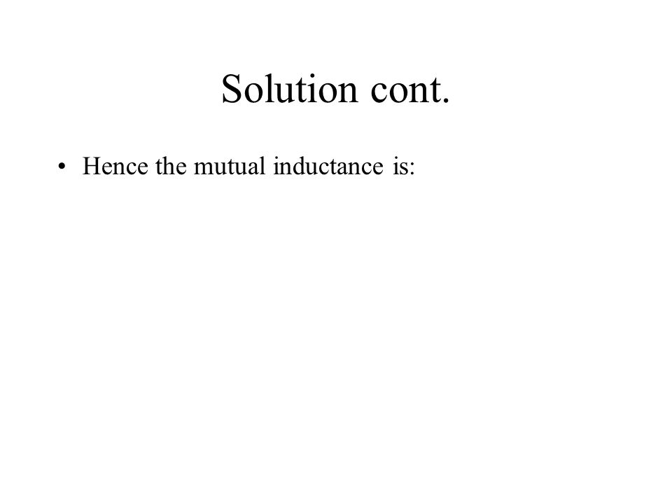 Solution cont. Hence the mutual inductance is: