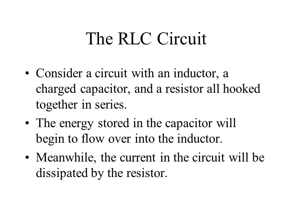 The RLC Circuit Consider a circuit with an inductor, a charged capacitor, and a resistor all hooked together in series.