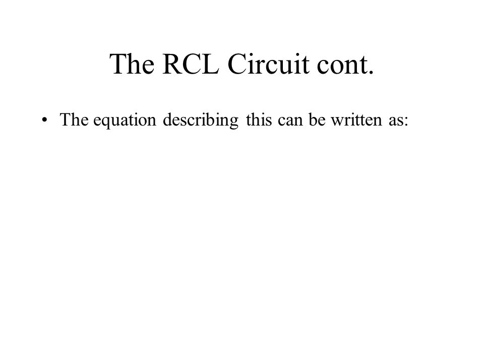 The RCL Circuit cont. The equation describing this can be written as: