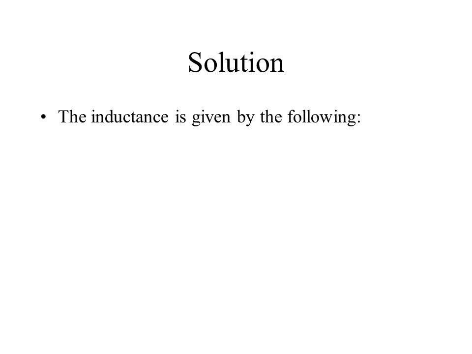Solution The inductance is given by the following: