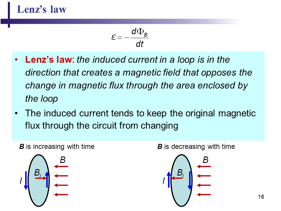 16 Lenz's law Lenz's law: the induced current in a loop is in the direction that creates a magnetic field that opposes the change in magnetic flux through the area enclosed by the loop The induced current tends to keep the original magnetic flux through the circuit from changing B is increasing with time B is decreasing with time