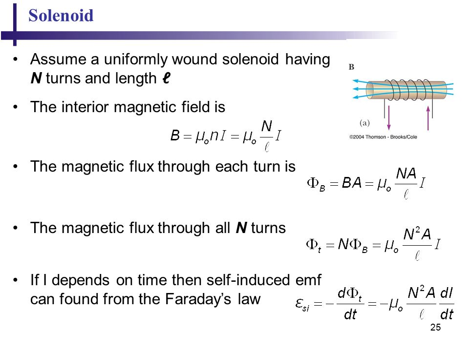 25 Solenoid Assume a uniformly wound solenoid having N turns and length ℓ The interior magnetic field is The magnetic flux through each turn is The magnetic flux through all N turns If I depends on time then self-induced emf can found from the Faraday's law