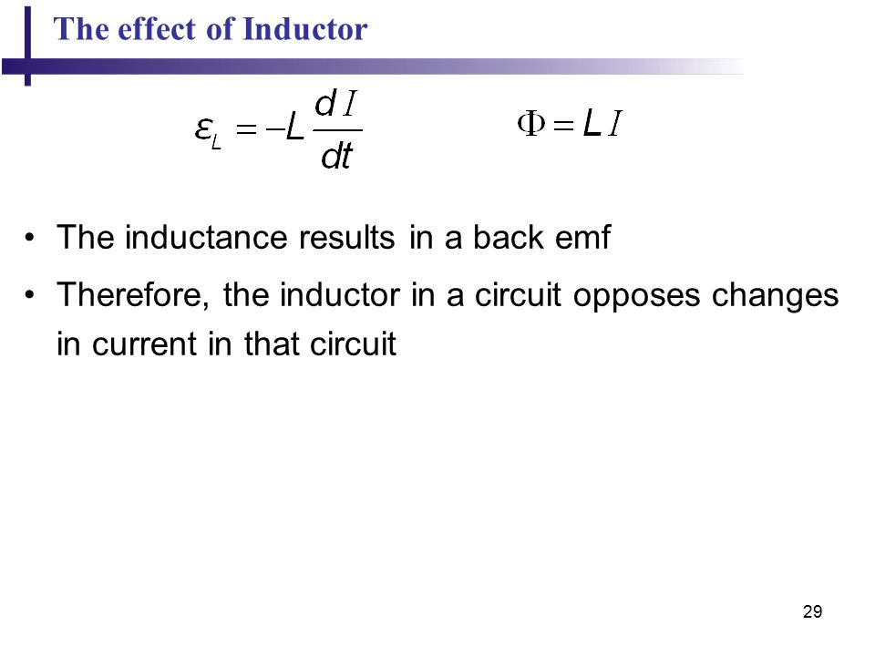29 The effect of Inductor The inductance results in a back emf Therefore, the inductor in a circuit opposes changes in current in that circuit