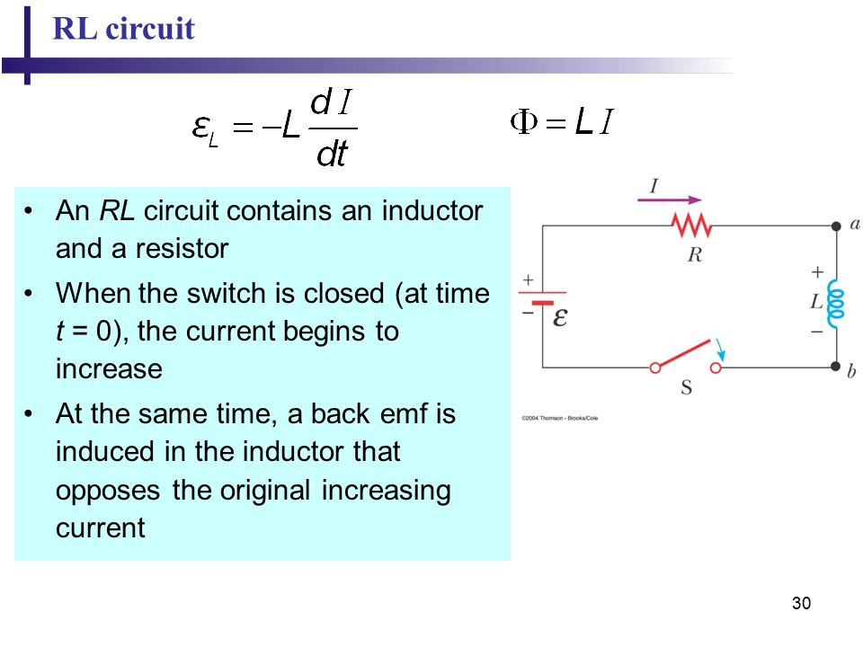 30 RL circuit An RL circuit contains an inductor and a resistor When the switch is closed (at time t = 0), the current begins to increase At the same time, a back emf is induced in the inductor that opposes the original increasing current
