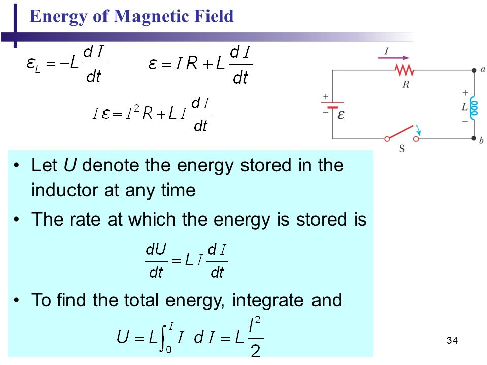 34 Energy of Magnetic Field Let U denote the energy stored in the inductor at any time The rate at which the energy is stored is To find the total energy, integrate and