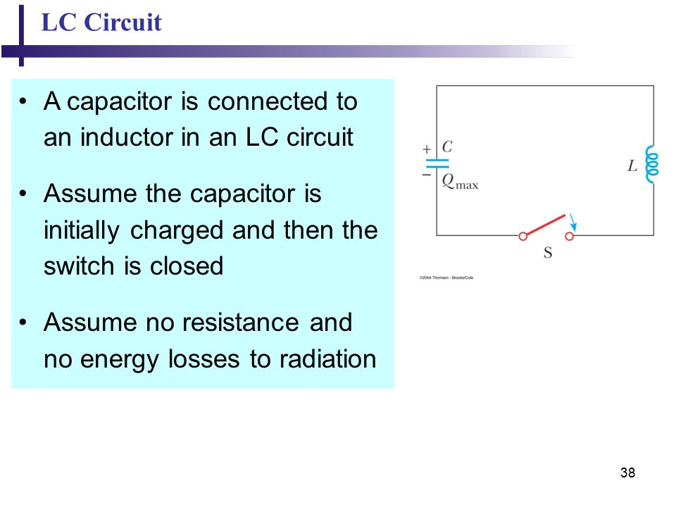 38 LC Circuit A capacitor is connected to an inductor in an LC circuit Assume the capacitor is initially charged and then the switch is closed Assume no resistance and no energy losses to radiation