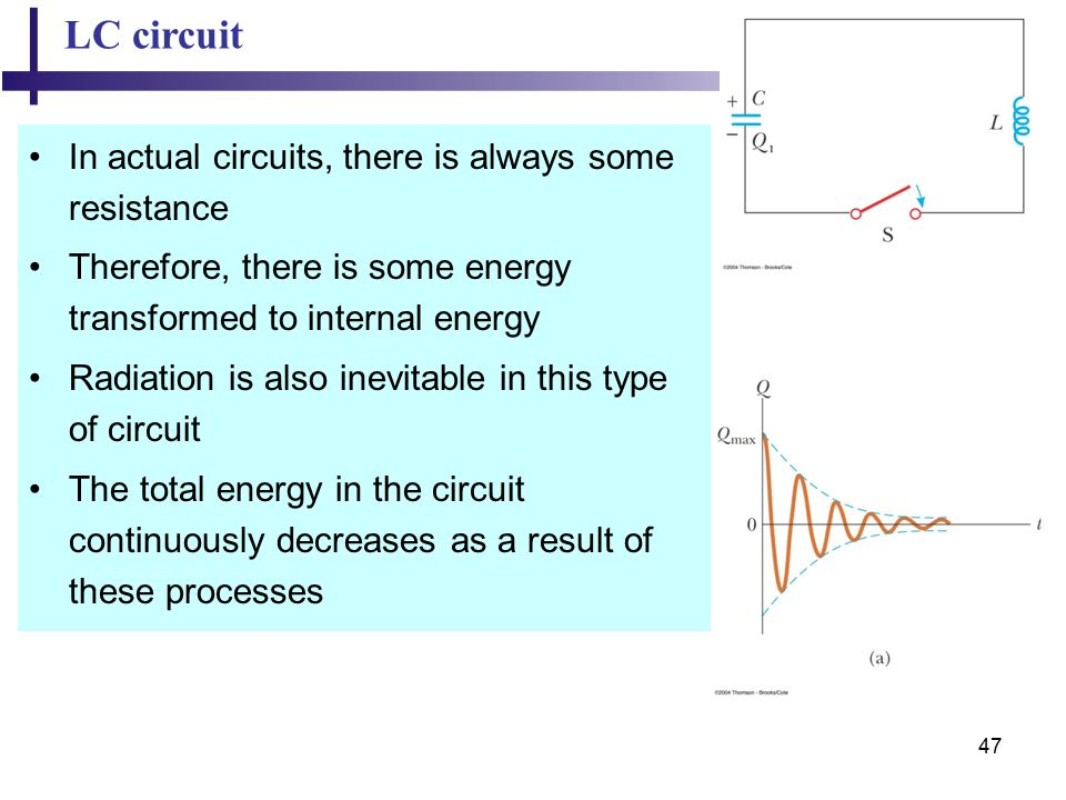 47 LC circuit In actual circuits, there is always some resistance Therefore, there is some energy transformed to internal energy Radiation is also inevitable in this type of circuit The total energy in the circuit continuously decreases as a result of these processes