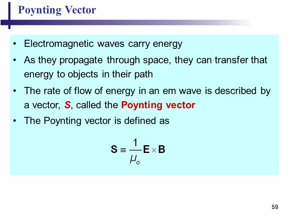 59 Poynting Vector Electromagnetic waves carry energy As they propagate through space, they can transfer that energy to objects in their path The rate of flow of energy in an em wave is described by a vector, S, called the Poynting vector The Poynting vector is defined as