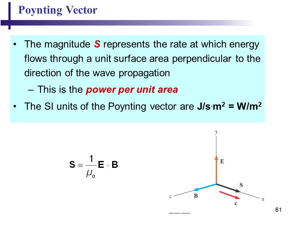 61 Poynting Vector The magnitude S represents the rate at which energy flows through a unit surface area perpendicular to the direction of the wave propagation –This is the power per unit area The SI units of the Poynting vector are J/s.