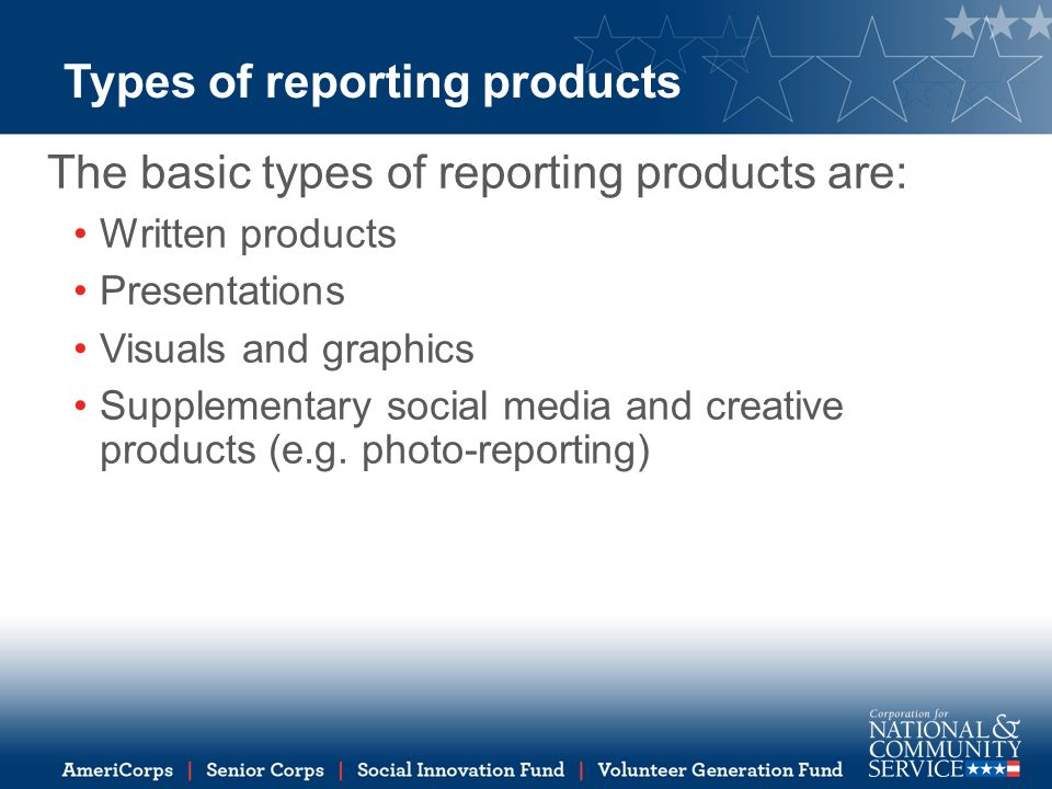 Types of reporting products The basic types of reporting products are: Written products Presentations Visuals and graphics Supplementary social media and creative products (e.g.