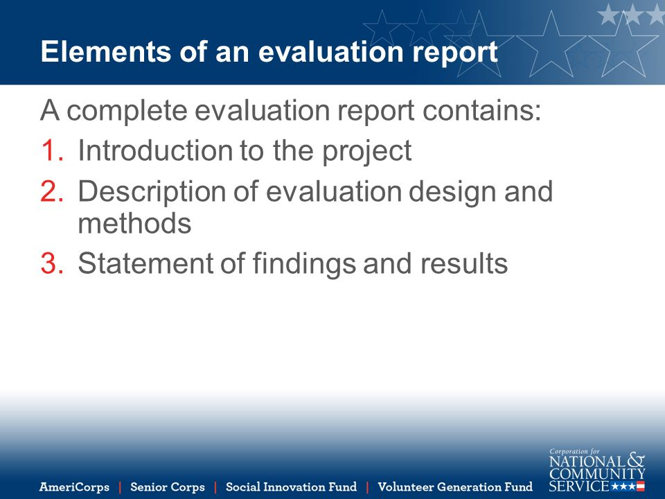 Elements of an evaluation report A complete evaluation report contains: 1.Introduction to the project 2.Description of evaluation design and methods 3.Statement of findings and results