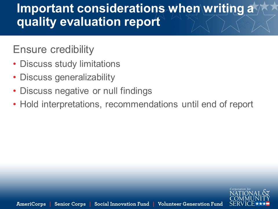 Important considerations when writing a quality evaluation report Ensure credibility Discuss study limitations Discuss generalizability Discuss negative or null findings Hold interpretations, recommendations until end of report