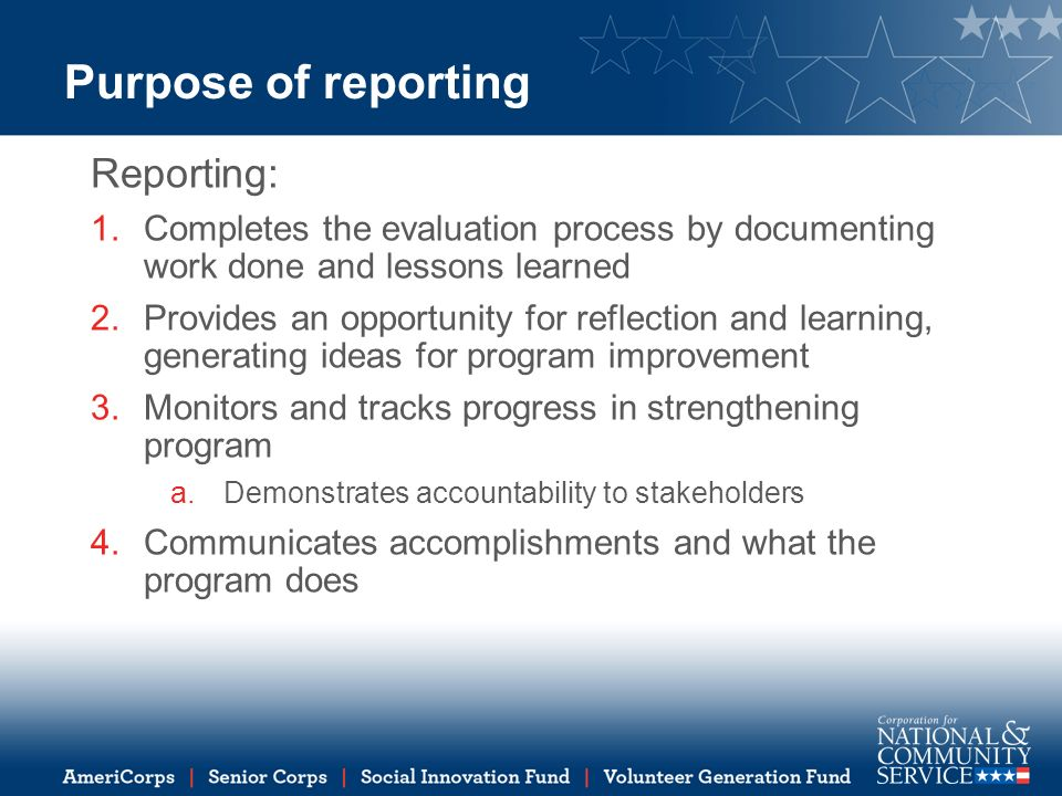 Purpose of reporting Reporting: 1.Completes the evaluation process by documenting work done and lessons learned 2.Provides an opportunity for reflection and learning, generating ideas for program improvement 3.Monitors and tracks progress in strengthening program a.Demonstrates accountability to stakeholders 4.Communicates accomplishments and what the program does