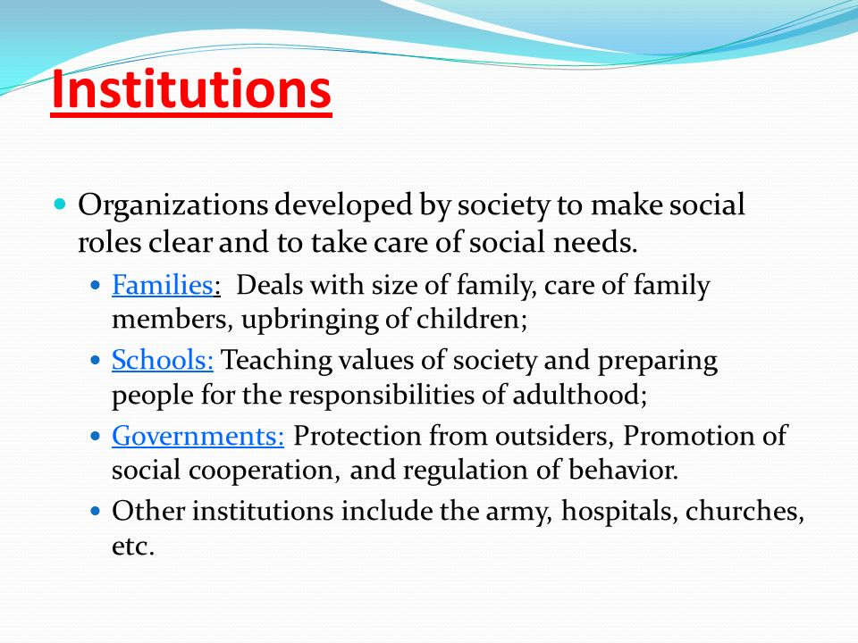 Institutions Organizations developed by society to make social roles clear and to take care of social needs.