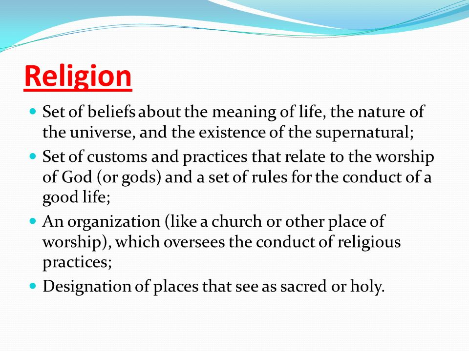 Religion Set of beliefs about the meaning of life, the nature of the universe, and the existence of the supernatural; Set of customs and practices that relate to the worship of God (or gods) and a set of rules for the conduct of a good life; An organization (like a church or other place of worship), which oversees the conduct of religious practices; Designation of places that see as sacred or holy.