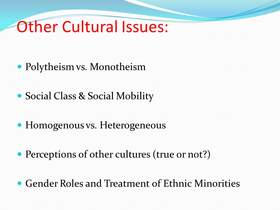 Other Cultural Issues: Polytheism vs. Monotheism Social Class & Social Mobility Homogenous vs.