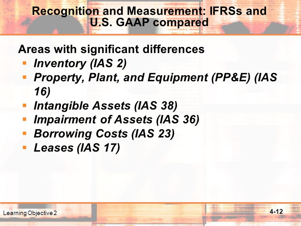 4-12 Areas with significant differences  Inventory (IAS 2)  Property, Plant, and Equipment (PP&E) (IAS 16)  Intangible Assets (IAS 38)  Impairment of Assets (IAS 36)  Borrowing Costs (IAS 23)  Leases (IAS 17) Learning Objective 2 Recognition and Measurement: IFRSs and U.S.