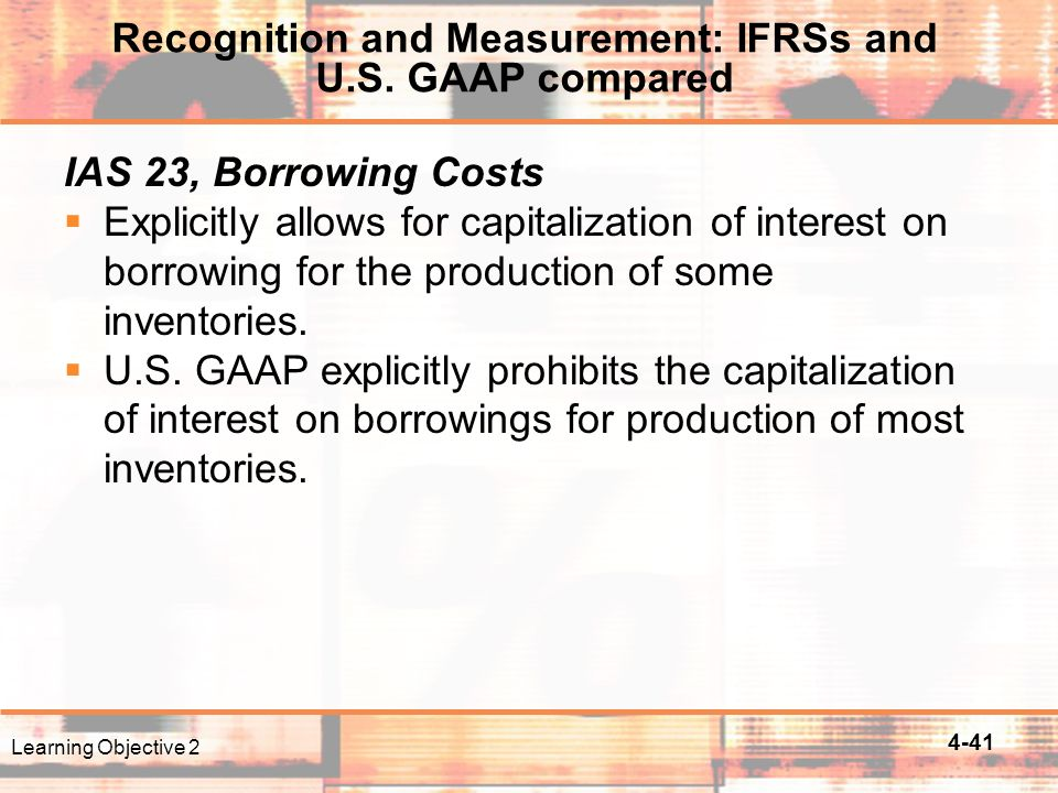 4-41 IAS 23, Borrowing Costs  Explicitly allows for capitalization of interest on borrowing for the production of some inventories.