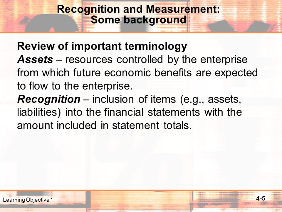4-5 Recognition and Measurement: Some background Review of important terminology Assets – resources controlled by the enterprise from which future economic benefits are expected to flow to the enterprise.