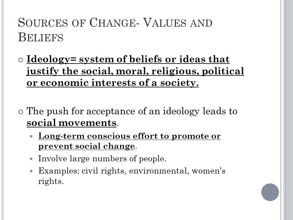 S OURCES OF C HANGE - V ALUES AND B ELIEFS Ideology= system of beliefs or ideas that justify the social, moral, religious, political or economic interests of a society.