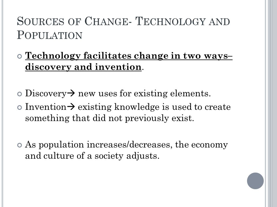 S OURCES OF C HANGE - T ECHNOLOGY AND P OPULATION Technology facilitates change in two ways– discovery and invention.