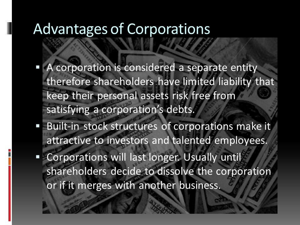 Advantages of Corporations  A corporation is considered a separate entity therefore shareholders have limited liability that keep their personal assets risk free from satisfying a corporation's debts.
