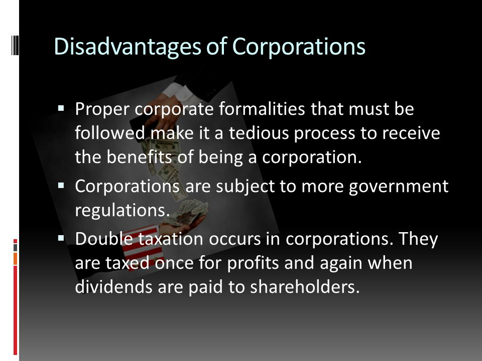 Disadvantages of Corporations  Proper corporate formalities that must be followed make it a tedious process to receive the benefits of being a corporation.