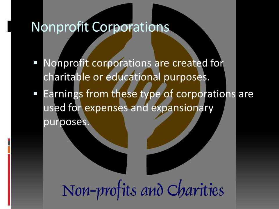 Nonprofit Corporations  Nonprofit corporations are created for charitable or educational purposes.