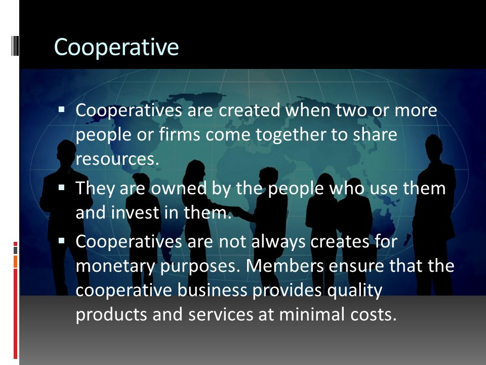 Cooperative  Cooperatives are created when two or more people or firms come together to share resources.