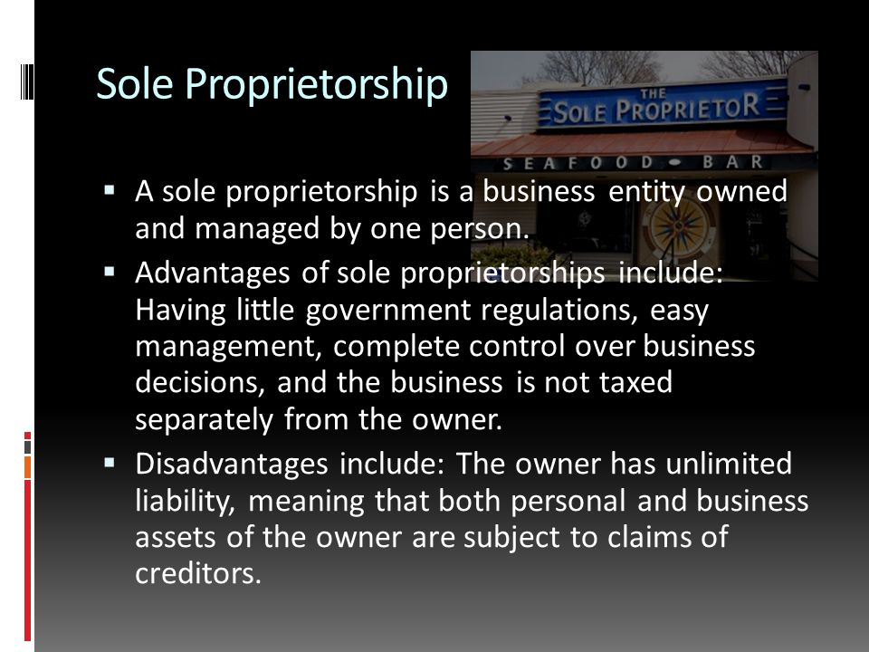 Sole Proprietorship  A sole proprietorship is a business entity owned and managed by one person.