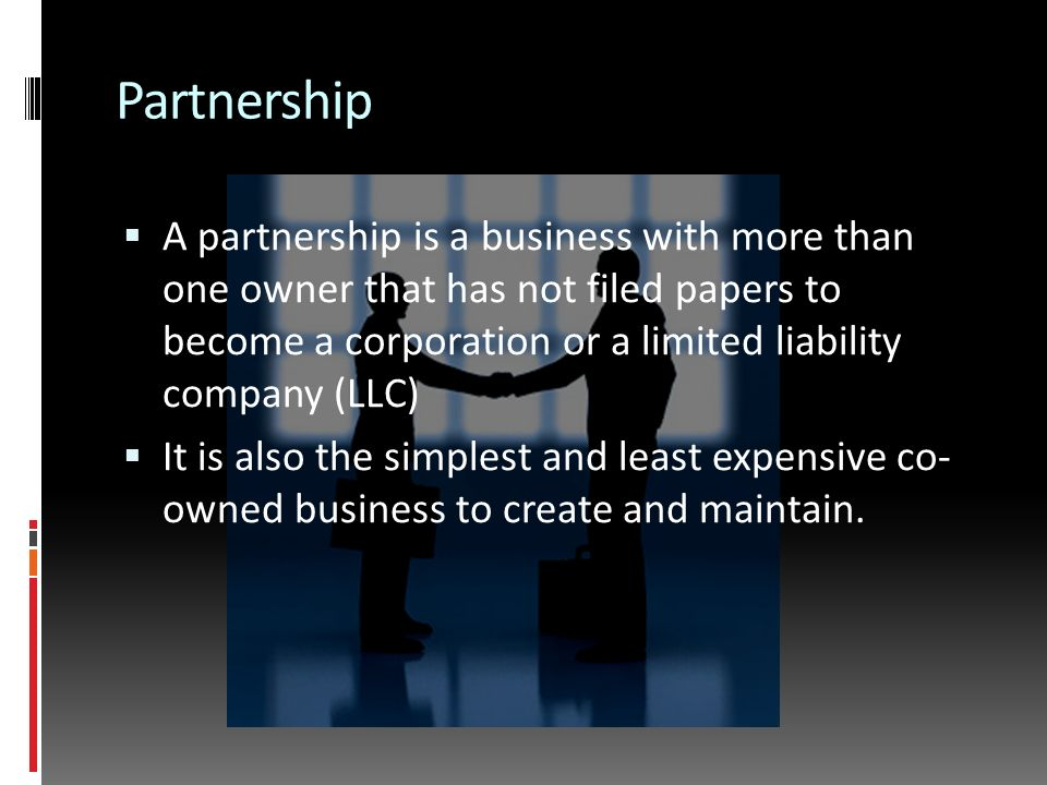 Partnership  A partnership is a business with more than one owner that has not filed papers to become a corporation or a limited liability company (LLC)  It is also the simplest and least expensive co- owned business to create and maintain.