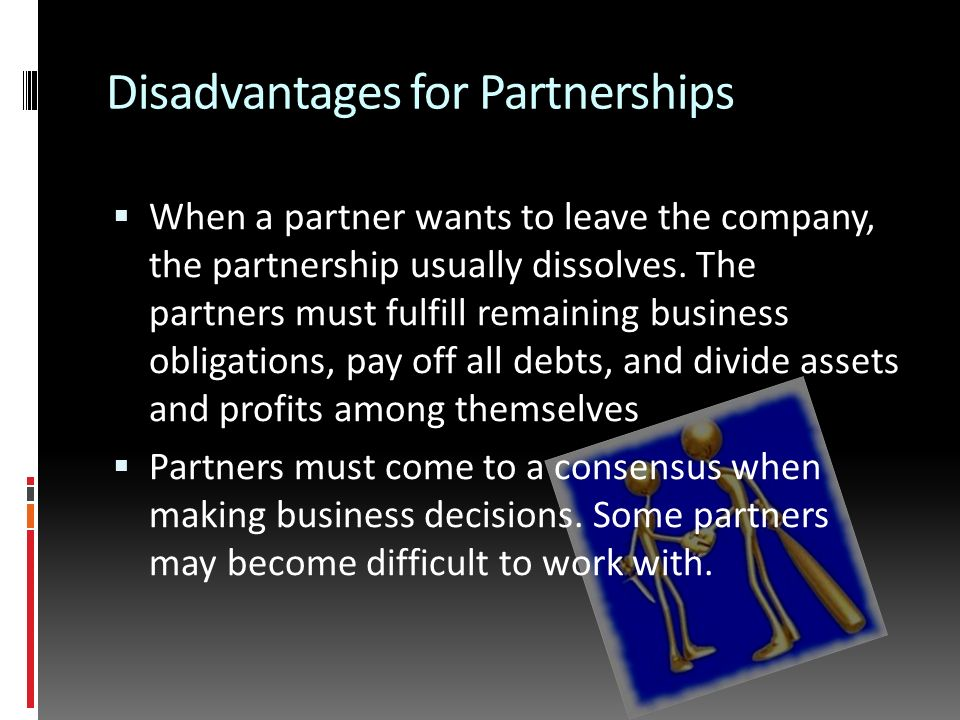 Disadvantages for Partnerships  When a partner wants to leave the company, the partnership usually dissolves.