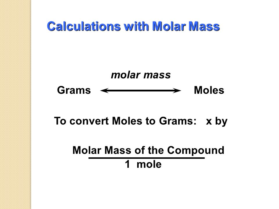 Calculations with Molar Mass molar mass Grams Moles To convert Grams to Moles: x by 1 mole Molar Mass of the Compound