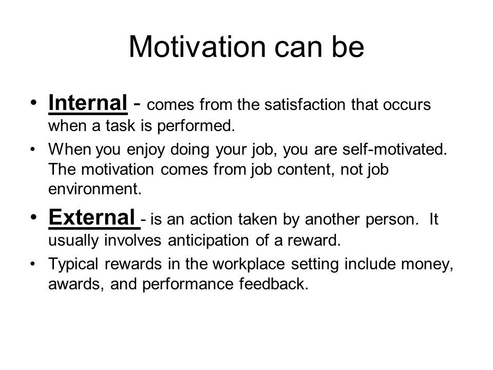 Motivation can be Internal - comes from the satisfaction that occurs when a task is performed.