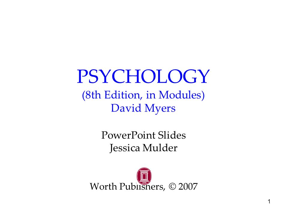 1 PSYCHOLOGY (8th Edition, in Modules) David Myers PowerPoint Slides Jessica Mulder Worth Publishers, © 2007