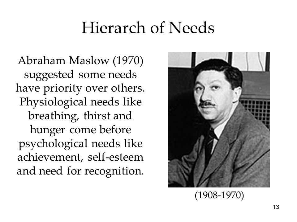 13 Hierarch of Needs Abraham Maslow (1970) suggested some needs have priority over others.