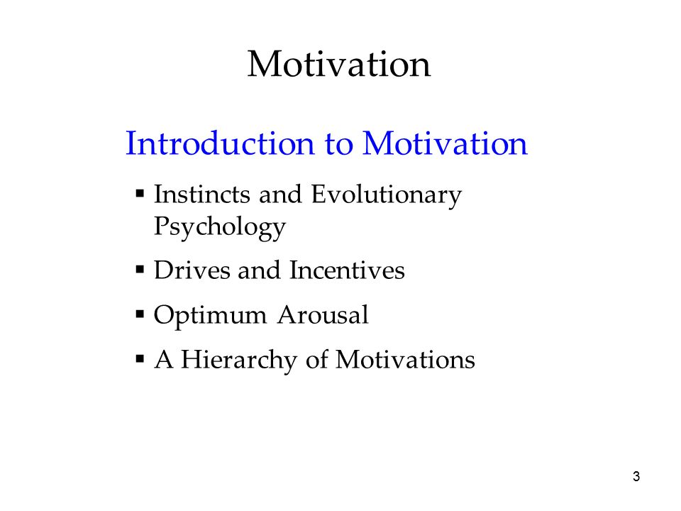 3 Motivation Introduction to Motivation  Instincts and Evolutionary Psychology  Drives and Incentives  Optimum Arousal  A Hierarchy of Motivations