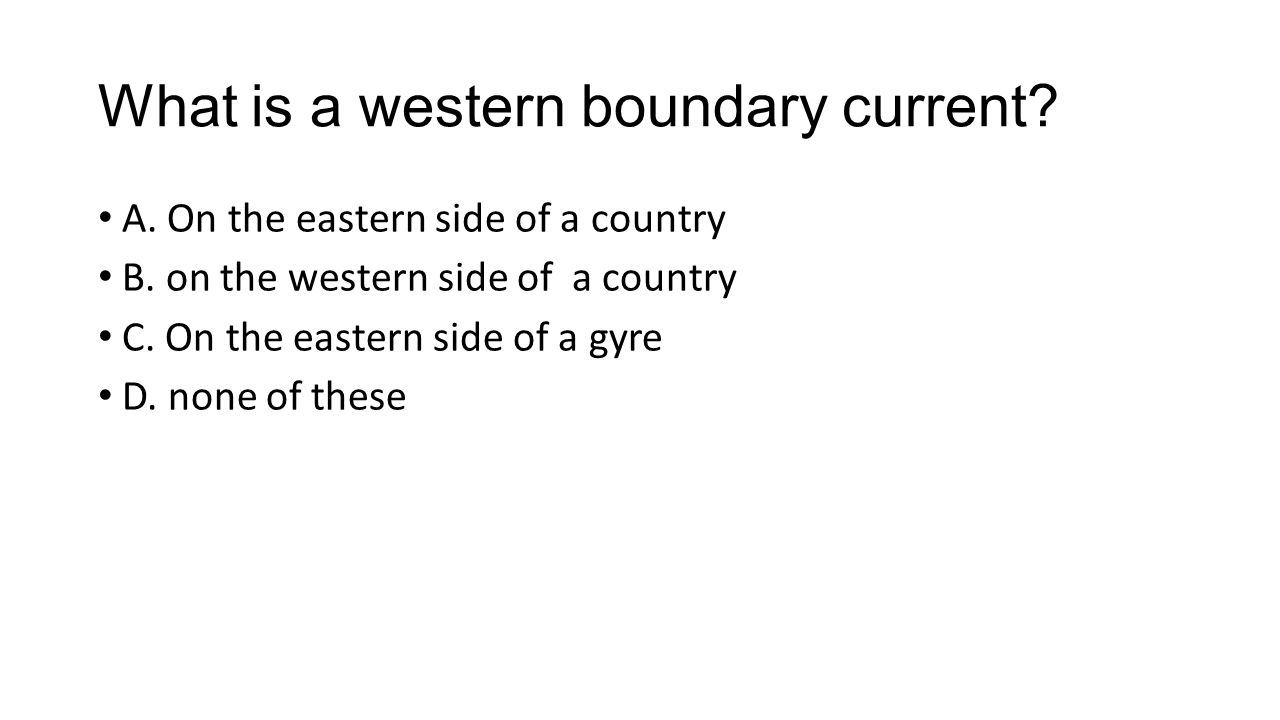 What is a western boundary current. A. On the eastern side of a country B.