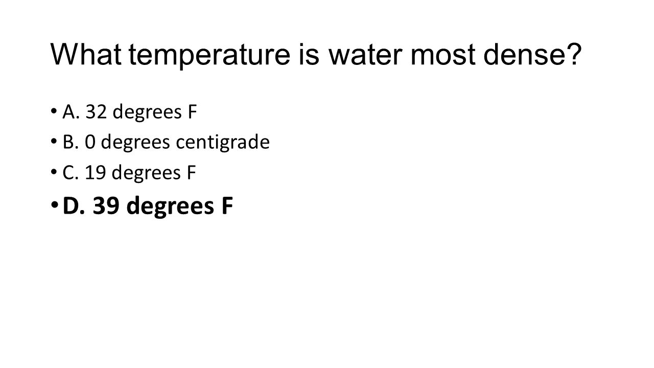 What temperature is water most dense. A. 32 degrees F B.