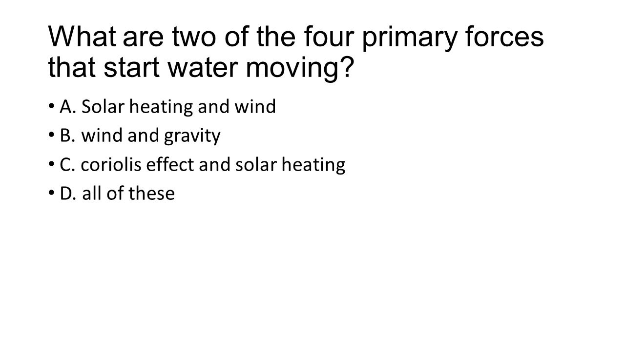 What are two of the four primary forces that start water moving.