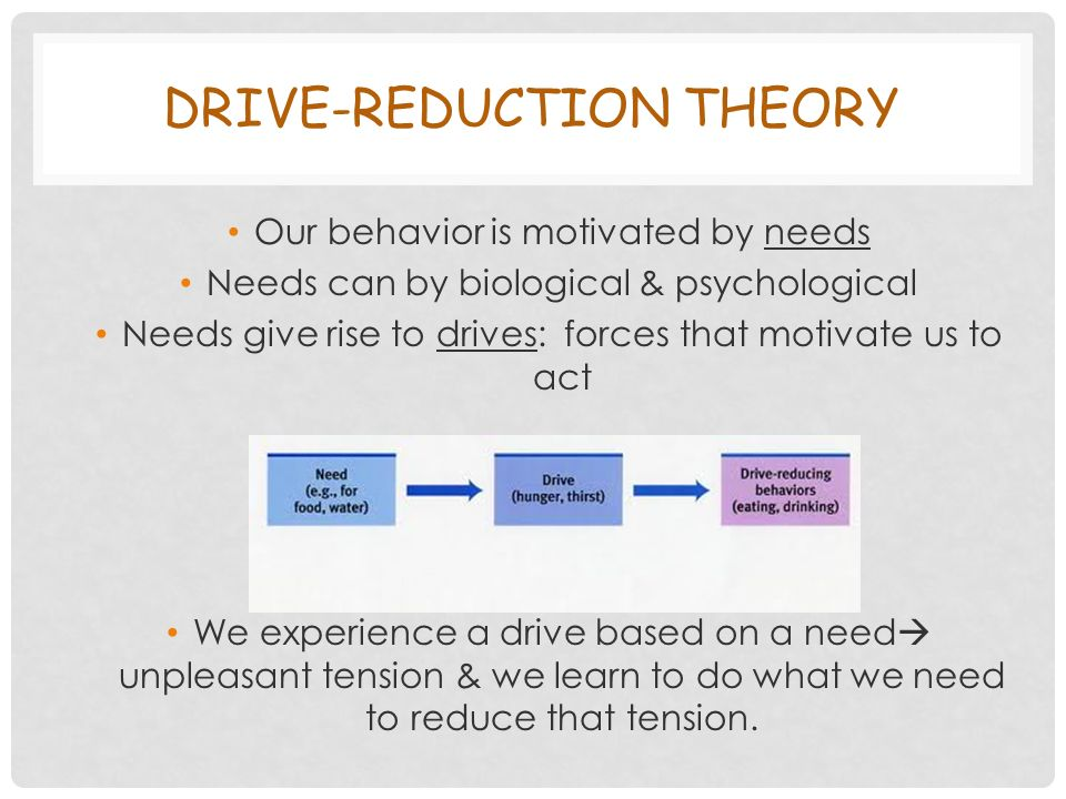 DRIVE-REDUCTION THEORY Our behavior is motivated by needs Needs can by biological & psychological Needs give rise to drives: forces that motivate us to act We experience a drive based on a need  unpleasant tension & we learn to do what we need to reduce that tension.