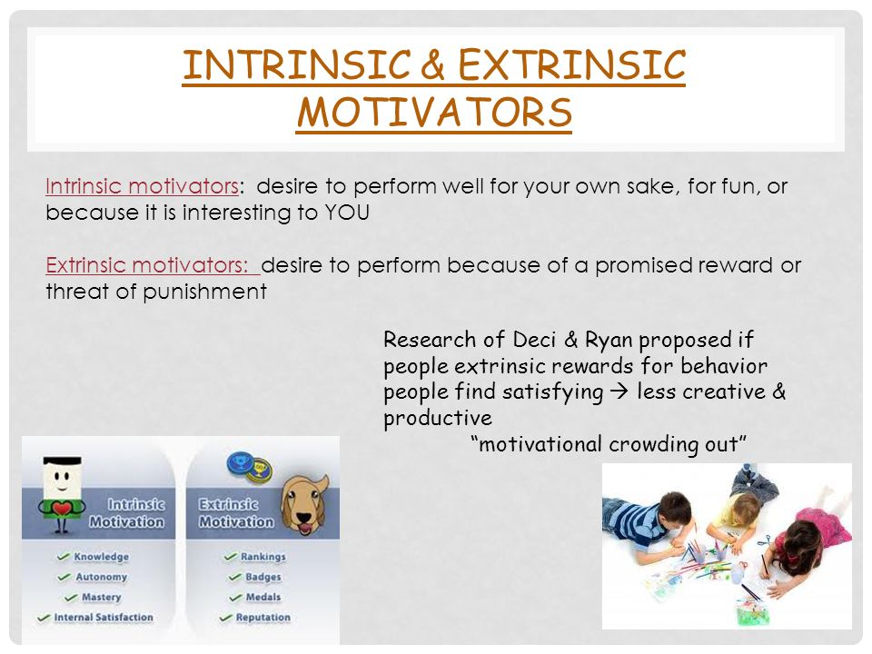 INTRINSIC & EXTRINSIC MOTIVATORS Intrinsic motivators: desire to perform well for your own sake, for fun, or because it is interesting to YOU Extrinsic motivators: desire to perform because of a promised reward or threat of punishment Research of Deci & Ryan proposed if people extrinsic rewards for behavior people find satisfying  less creative & productive motivational crowding out