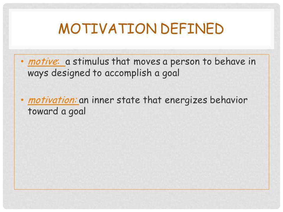 MOTIVATION DEFINED motive: a stimulus that moves a person to behave in ways designed to accomplish a goal motivation: an inner state that energizes behavior toward a goal