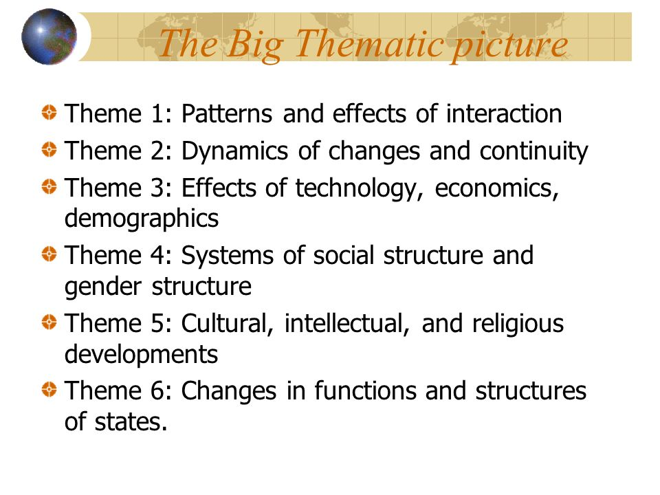 The Big Thematic picture Theme 1: Patterns and effects of interaction Theme 2: Dynamics of changes and continuity Theme 3: Effects of technology, economics, demographics Theme 4: Systems of social structure and gender structure Theme 5: Cultural, intellectual, and religious developments Theme 6: Changes in functions and structures of states.