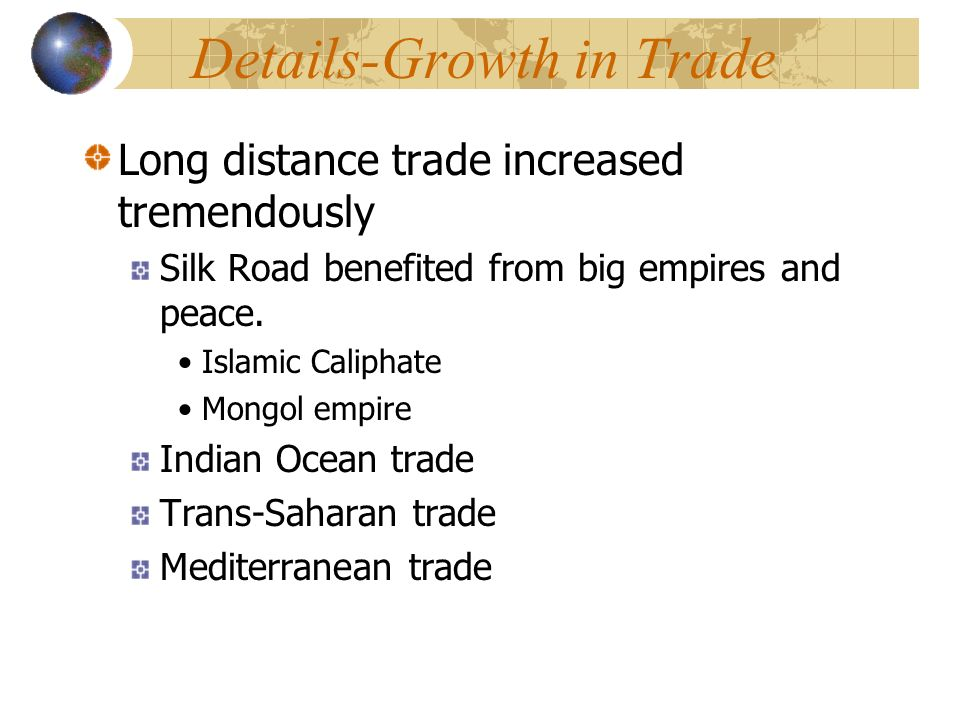 Details-Growth in Trade Long distance trade increased tremendously Silk Road benefited from big empires and peace.